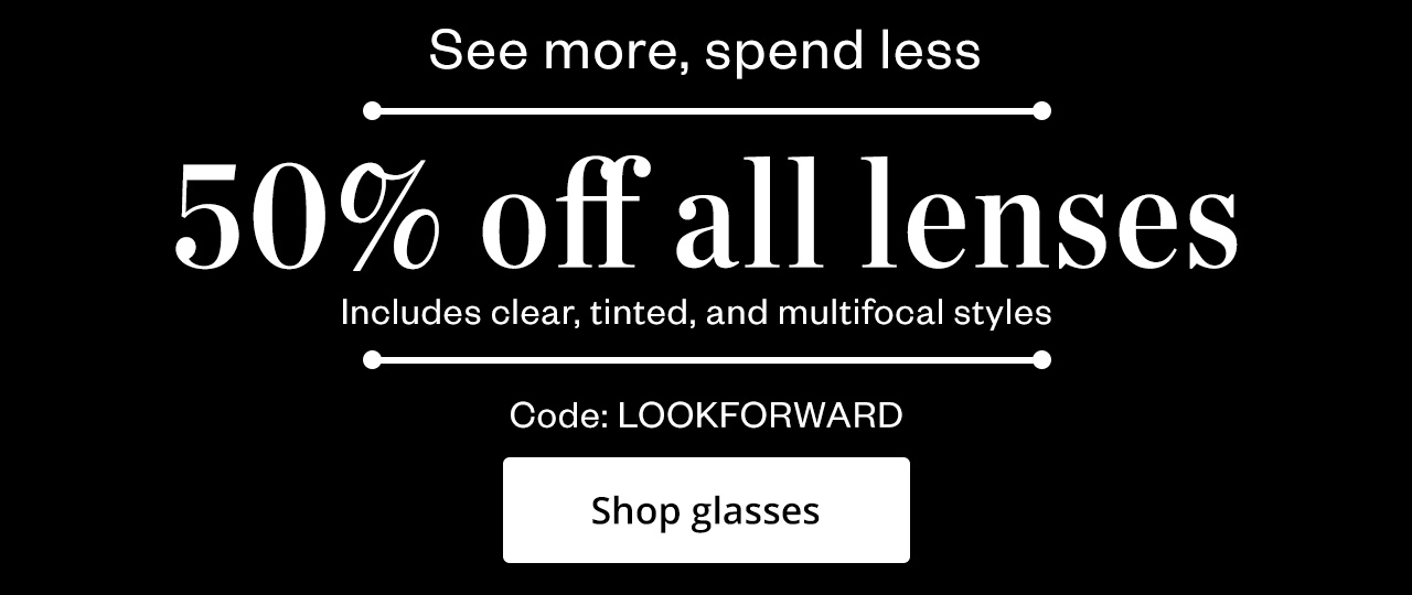 NEW YEAR, NEW VIEW: 50% off ALL lenses (includes clear, tinted, and multifocal styles). Use code LOOKFORWARD at checkout