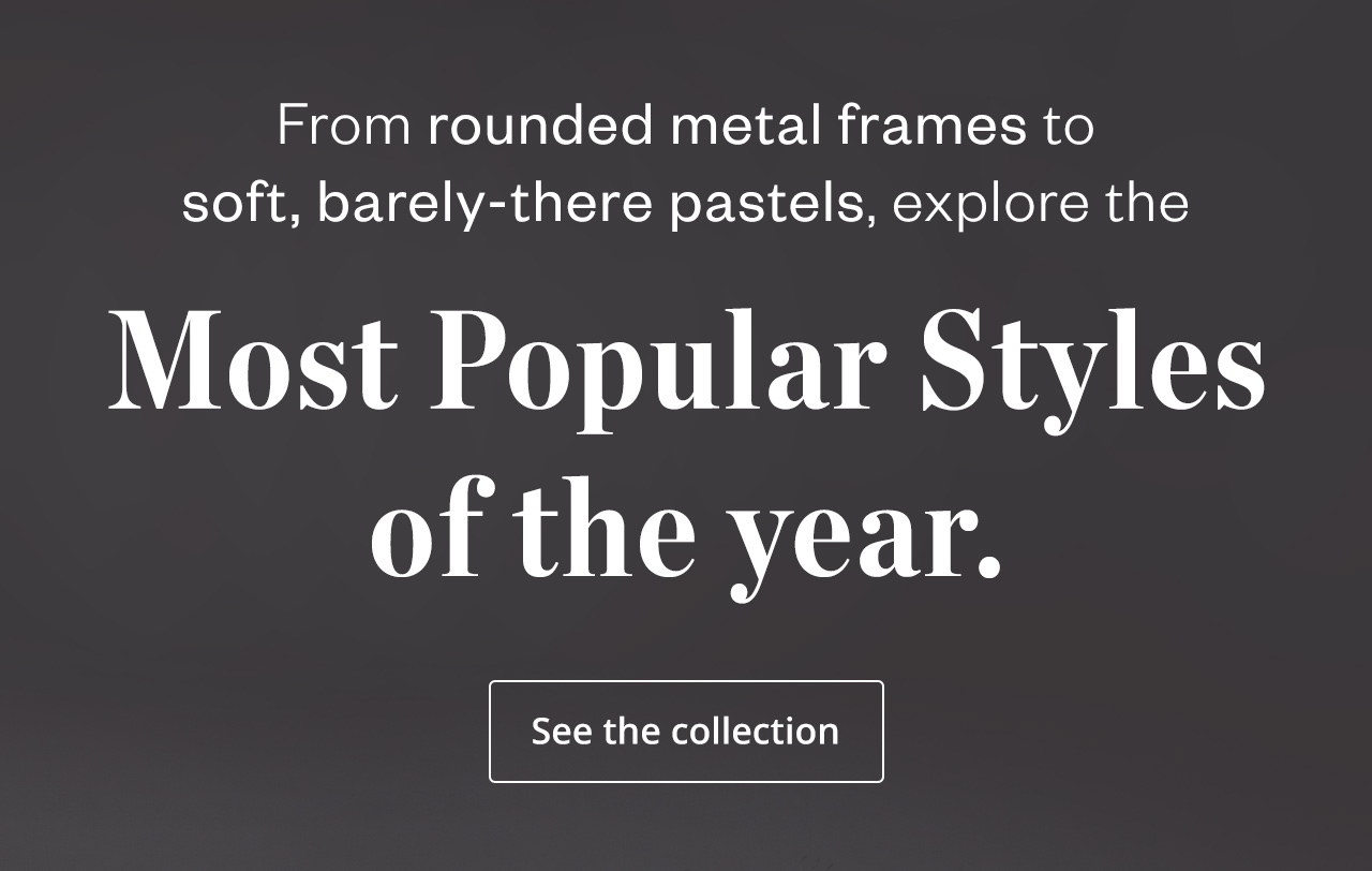 TOP 5 TRENDS: From the rounded metal frames to soft, barely-there pastels, explore the most popular styles of the year.